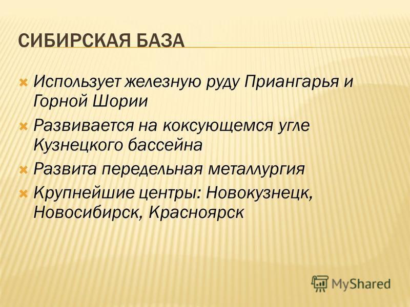 СИБИРСКАЯ БАЗА Использует железную руду Приангарья и Горной Шории Развивается на коксующемся угле Кузнецкого бассейна Развита передельная металлургия Крупнейшие центры: Новокузнецк, Новосибирск, Красноярск
