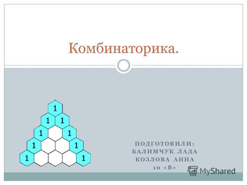 ПОДГОТОВИЛИ: БАЛИМЧУК ЛАДА КОЗЛОВА АННА 10 «В» Комбинаторика.