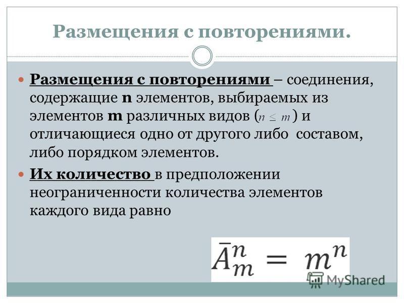 Размещения с повторениями. Размещения с повторениями – соединения, содержащие n элементов, выбираемых из элементов m различных видов ( ) и отличающиеся одно от другого либо составом, либо порядком элементов. Их количество в предположении неограниченн