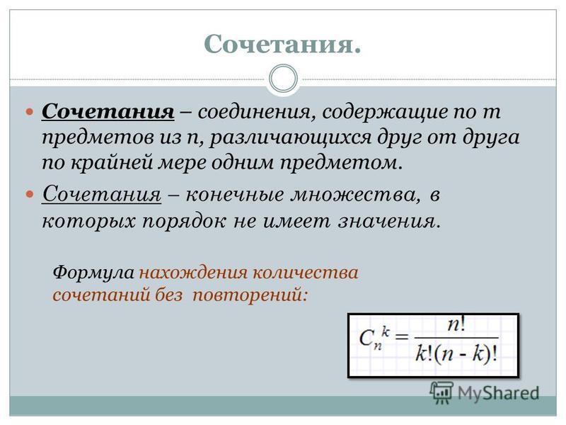 Сочетания. Сочетания – соединения, содержащие по m предметов из n, различающихся друг от друга по крайней мере одним предметом. Сочетания – конечные множества, в которых порядок не имеет значения. Формула нахождения количества сочетаний без повторени