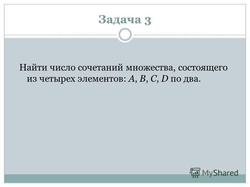 Задача 3 Найти число сочетаний множества, состоящего из четырех элементов: A, B, C, D по два.