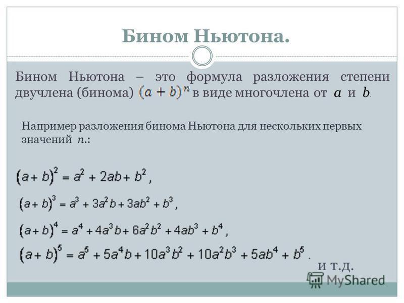 Бином Ньютона. Бином Ньютона – это формула разложения степени двучлена (бинома) в виде многочлена от a и b. Например разложения бинома Ньютона для нескольких первых значений n.: и т.д.