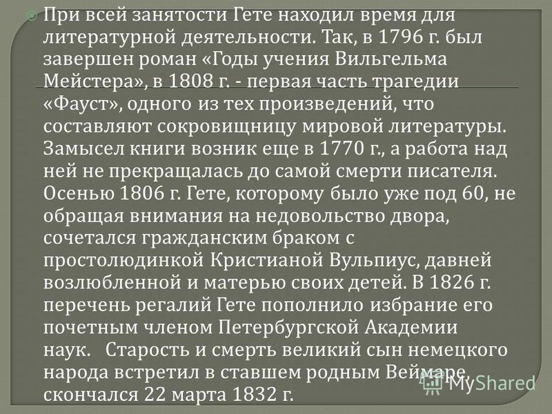 При всей занятости Гете находил время для литературной деятельности. Так, в 1796 г. был завершен роман « Годы учения Вильгельма Мейстера », в 1808 г. - первая часть трагедии « Фауст », одного из тех произведений, что составляют сокровищницу мировой л