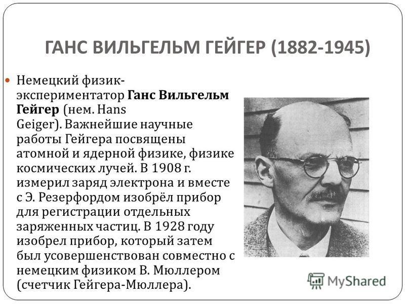 ГАНС ВИЛЬГЕЛЬМ ГЕЙГЕР (1882-1945) Немецкий физик - экспериментатор Ганс Вильгельм Гейгер ( нем. Hans Geiger). Важнейшие научные работы Гейгера посвящены атомной и ядерной физике, физике космических лучей. В 1908 г. измерил заряд электрона и вместе с