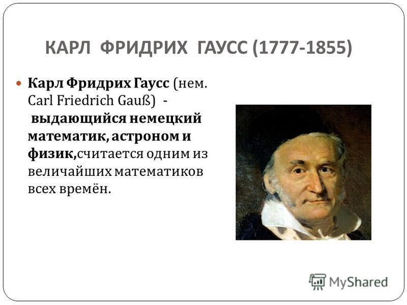 КАРЛ ФРИДРИХ ГАУСС (1777-1855) Карл Фридрих Гаусс ( нем. Carl Friedrich Gauß) - выдающийся немецкий математик, астроном и физик, считается одним из величайших математиков всех времён.