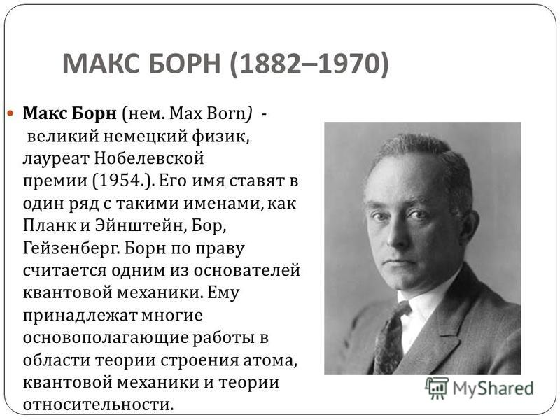 МАКС БОРН (1882–1970) Макс Борн ( нем. Max Born) - великий немецкий физик, лауреат Нобелевской премии (1954.). Его имя ставят в один ряд с такими именами, как Планк и Эйнштейн, Бор, Гейзенберг. Борн по праву считается одним из основателей квантовой м