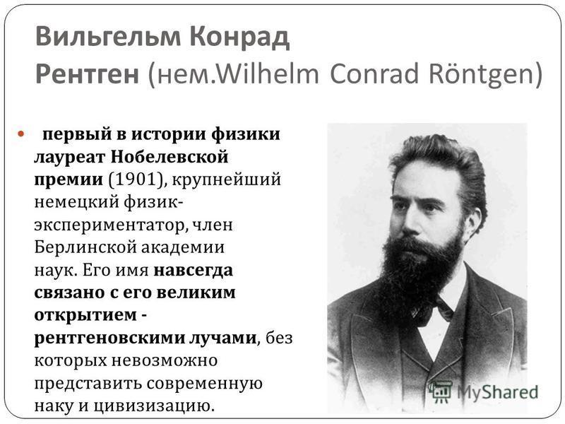 Вильгельм Конрад Рентген ( нем.Wilhelm Conrad Röntgen) первый в истории физики лауреат Нобелевской премии (1901), крупнейший немецкий физик - экспериментатор, член Берлинской академии наук. Его имя навсегда связано с его великим открытием - рентгенов