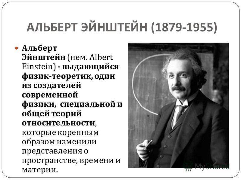 АЛЬБЕРТ ЭЙНШТЕЙН (1879-1955) Альберт Эйнштейн ( нем. Albert Einstein) - выдающийся физик - теоретик, один из создателей современной физики, специальной и общей теорий относительности, которые коренным образом изменили представления о пространстве, вр