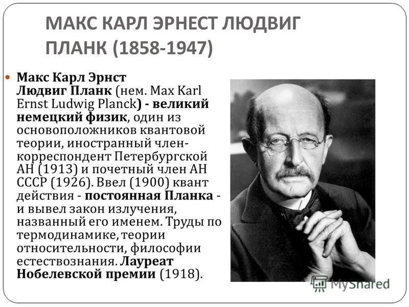 МАКС КАРЛ ЭРНЕСТ ЛЮДВИГ ПЛАНК (1858-1947) Макс Карл Эрнст Людвиг Планк ( нем. Max Karl Ernst Ludwig Planck) - великий немецкий физик, один из основоположников квантовой теории, иностранный член - корреспондент Петербургской АН (1913) и почетный член