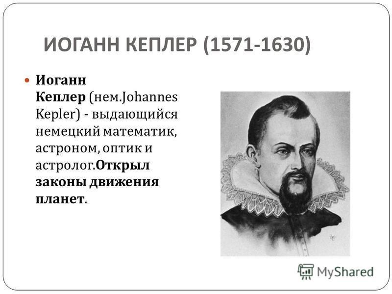 ИОГАНН КЕПЛЕР (1571-1630) Иоганн Кеплер ( нем.Johannes Kepler) - выдающийся немецкий математик, астроном, оптик и астролог. Открыл законы движения планет.