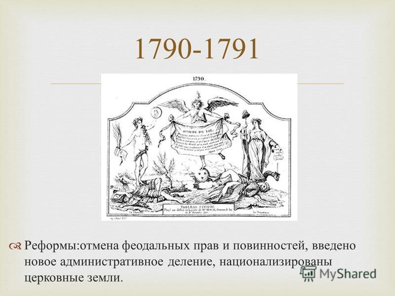 Реформы : отмена феодальных прав и повинностей, введено новое административное деление, национализированы церковные земли. 1790-1791