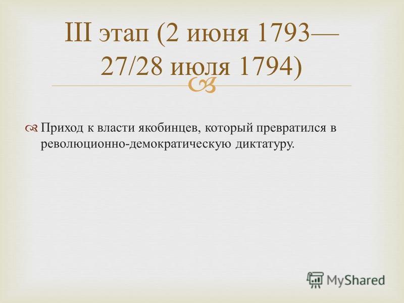 Приход к власти якобинцев, который превратился в революционно - демократическую диктатуру. III этап (2 июня 1793 27/28 июля 1794)