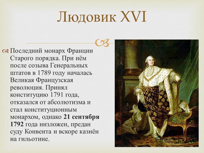 Последний монарх Франции Старого порядка. При нём после созыва Генеральных штатов в 1789 году началась Великая Французская революция. Принял конституцию 1791 года, отказался от абсолютизма и стал конституционным монархом, однако 21 сентября 1792 года