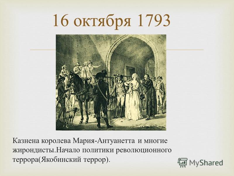 Казнена королева Мария - Антуанетта и многие жирондисты. Начало политики революционного террора ( Якобинский террор ). 16 октября 1793