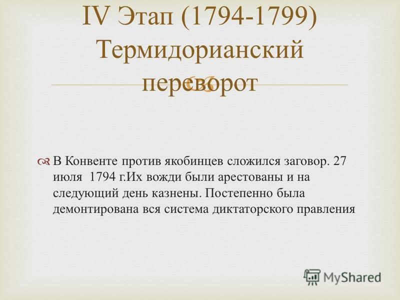 В Конвенте против якобинцев сложился заговор. 27 июля 1794 г. Их вожди были арестованы и на следующий день казнены. Постепенно была демонтирована вся система диктаторского правления IV Этап (1794-1799) Термидорианский переворот