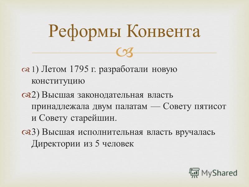 1 ) Летом 1795 г. разработали новую конституцию 2) Высшая законодательная власть принадлежала двум палатам Совету пятисот и Совету старейшин. 3) Высшая исполнительная власть вручалась Директории из 5 человек Реформы Конвента