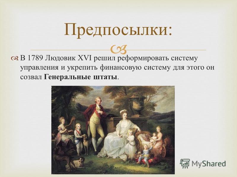 В 1789 Людовик XVI решил реформировать систему управления и укрепить финансовую систему для этого он созвал Генеральные штаты. Предпосылки :