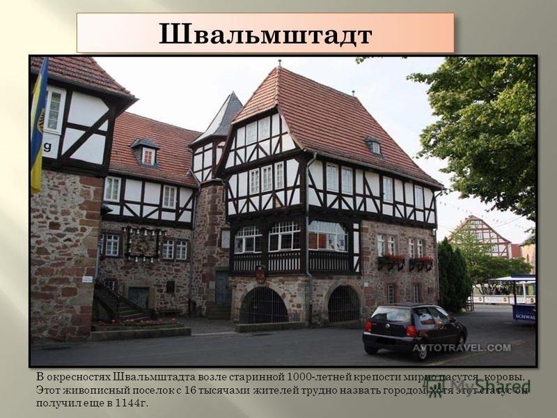 Швальмштадт В окрестностях Швальмштадта возле старинной 1000-летней крепости мирно пасутся коровы. Этот живописный поселок с 16 тысячами жителей трудно назвать городом, хотя этот статус он получил еще в 1144 г.