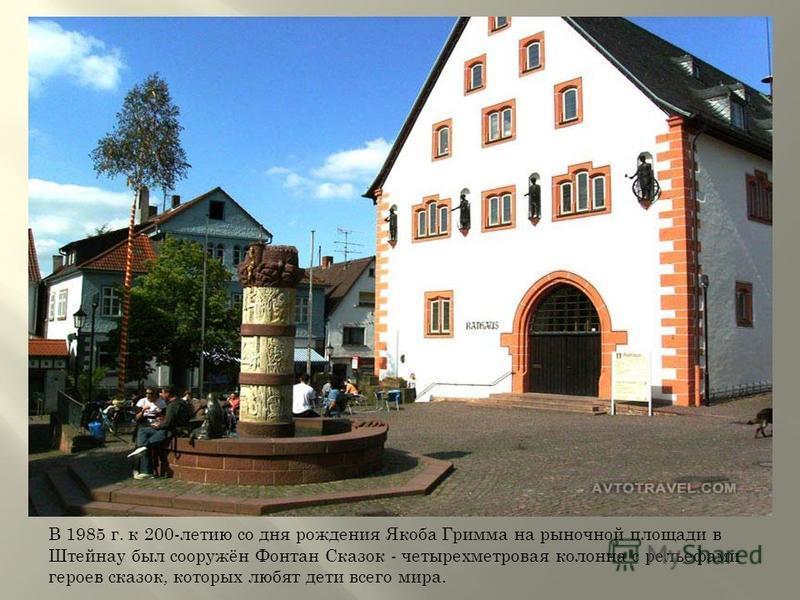 В 1985 г. к 200-летию со дня рождения Якоба Гримма на рыночной площади в Штейнау был сооружён Фонтан Сказок - четырехметровая колонна с рельефами героев сказок, которых любят дети всего мира.