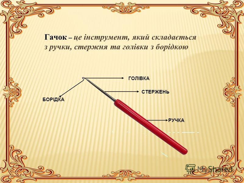 Гачок – це інструмент, який складається з ручки, стержня та голівки з борідкою ГОЛІВКА СТЕРЖЕНЬ РУЧКА БОРІДКА