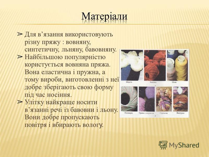 Для вязання використовують різну пряжу : вовняну, синтетичну, льняну, бавовняну. Найбільшою популярністю користується вовняна пряжа. Вона еластична і пружна, а тому вироби, виготовленні з неї, добре зберігають свою форму під час носіння. Улітку найкр