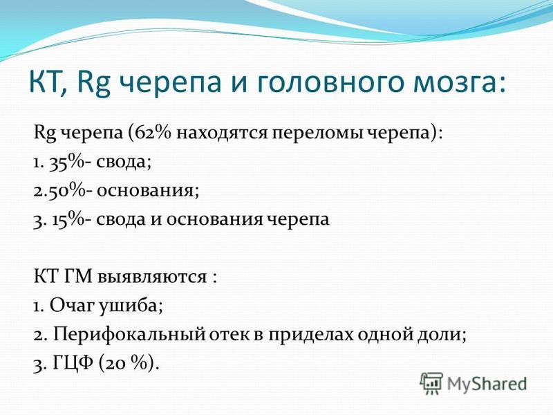 КТ, Rg черепа и головного мозга: Rg черепа (62% находятся переломы черепа): 1. 35%- свода; 2.50%- основания; 3. 15%- свода и основания черепа КТ ГМ выявляются : 1. Очаг ушиба; 2. Перифокальный отек в приделах одной доли; 3. ГЦФ (20 %).