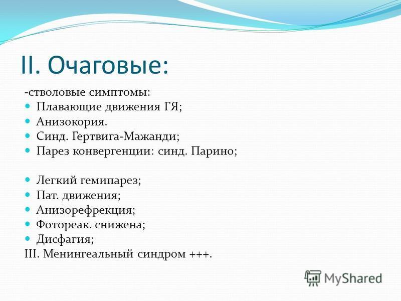 II. Очаговые: -стволовые симптомы: Плавающие движения ГЯ; Анизокория. Синд. Гертвига-Мажанди; Парез конвергенции: синд. Парино; Легкий гемипарез; Пат. движения; Анизорефрекция; Фотореак. снижена; Дисфагия; III. Менингеальный синдром +++.