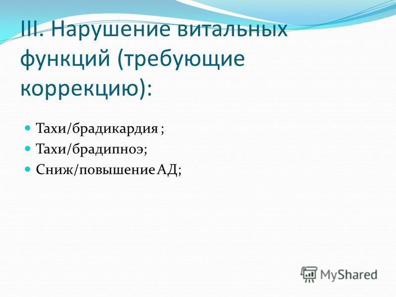 III. Нарушение витальных функций (требующие коррекцию): Тахи/брадикардия ; Тахи/брадипноэ; Сниж/повышение АД;