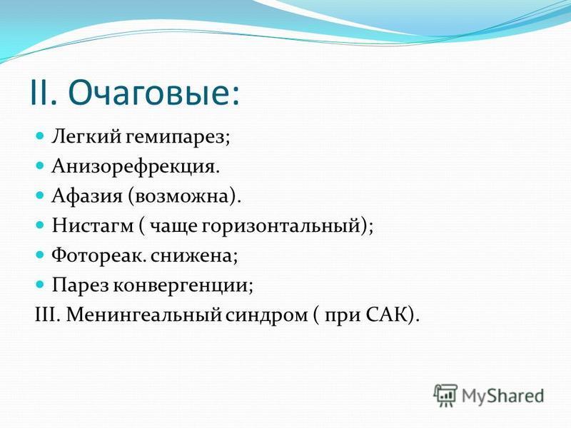 II. Очаговые: Легкий гемипарез; Анизорефрекция. Афазия (возможна). Нистагм ( чаще горизонтальный); Фотореак. снижена; Парез конвергенции; III. Менингеальный синдром ( при САК).
