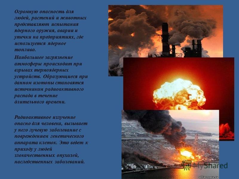 Огромную опасность для людей, растений и животных представляют испытания ядерного оружия, аварии и утечки на предприятиях, где используется ядерное топливо. Наибольшее загрязнение атмосферы происходит при взрывах термоядерных устройств. Образующиеся