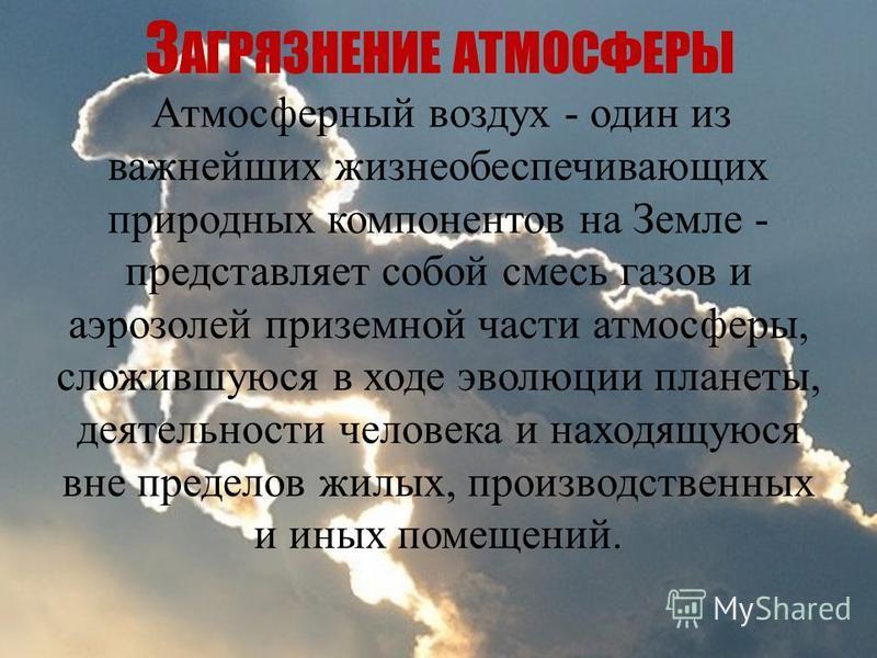 З АГРЯЗНЕНИЕ АТМОСФЕРЫ Атмосферный воздух - один из важнейших жизнеобеспечивающих природных компонентов на Земле - представляет собой смесь газов и аэрозолей приземной части атмосферы, сложившуюся в ходе эволюции планеты, деятельности человека и нахо
