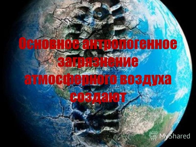 Основное антропогенное загрязнение атмосферного воздуха создают