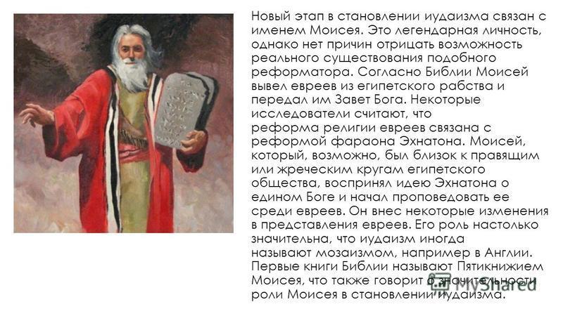 Новый этап в становлении иудаизма связан с именем Моисея. Это легендарная личность, однако нет причин отрицать возможность реального существования подобного реформатора. Согласно Библии Моисей вывел евреев из египетского рабства и передал им Завет Бо