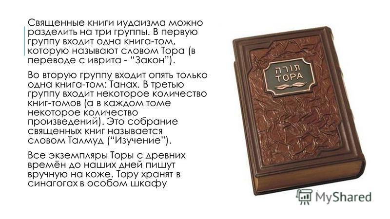 Священные книги иудаизма можно разделить на три группы. В первую группу входит одна книга-том, которую называют словом Тора (в переводе с иврита - Закон). Во вторую группу входит опять только одна книга-том: Танах. В третью группу входит некоторое ко
