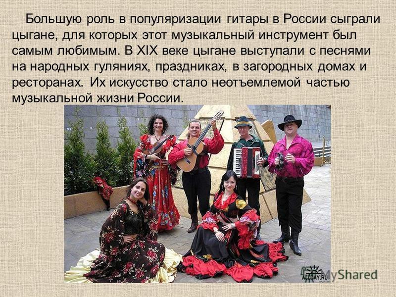 Большую роль в популяризации гитары в России сыграли цыгане, для которых этот музыкальный инструмент был самым любимым. В XIX веке цыгане выступали с песнями на народных гуляниях, праздниках, в загородных домах и ресторанах. Их искусство стало неотъе