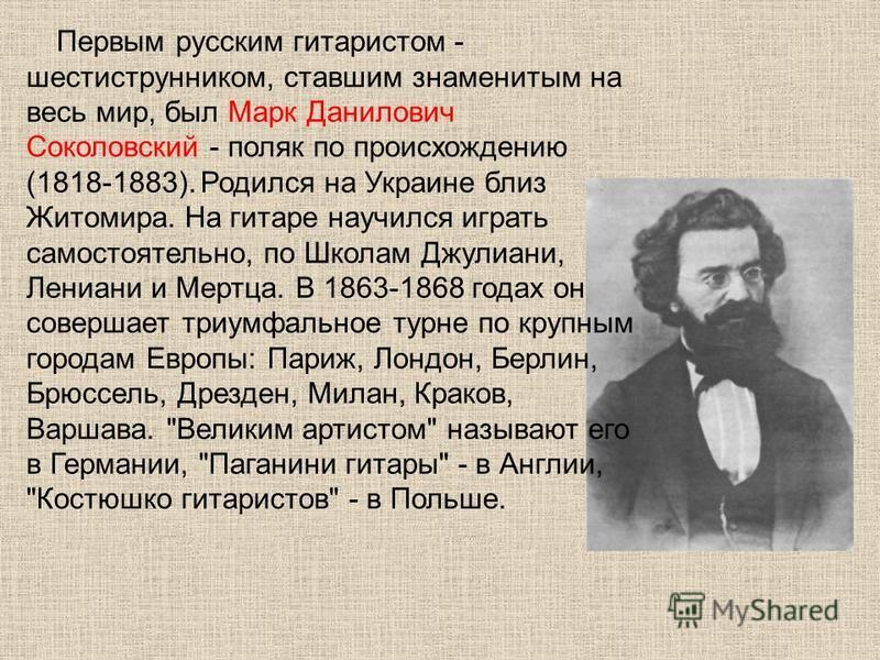 Первым русским гитаристом - шестиструнником, ставшим знаменитым на весь мир, был Марк Данилович Соколовский - поляк по происхождению (1818-1883). Родился на Украине близ Житомира. На гитаре научился играть самостоятельно, по Школам Джулиани, Лениани