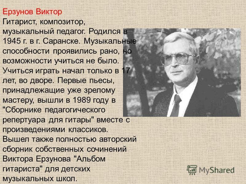 Ерзунов Виктор Гитарист, композитор, музыкальный педагог. Родился в 1945 г. в г. Саранске. Музыкальные способности проявились рано, но возможности учиться не было. Учиться играть начал только в 17 лет, во дворе. Первые пьесы, принадлежащие уже зрелом