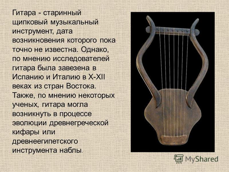 Гитара - старинный щипковый музыкальный инструмент, дата возникновения которого пока точно не известна. Однако, по мнению исследователей гитара была завезена в Испанию и Италию в X-XII веках из стран Востока. Также, по мнению некоторых ученых, гитара