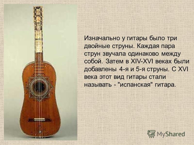 Изначально у гитары было три двойные струны. Каждая пара струн звучала одинаково между собой. Затем в XIV-XVI веках были добавлены 4-я и 5-я струны. С XVI века этот вид гитары стали называть - испанская гитара.