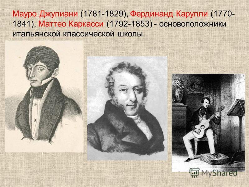 Мауро Джулиани (1781-1829), Фердинанд Карулли (1770- 1841), Маттео Каркасси (1792-1853) - основоположники итальянской классической школы.