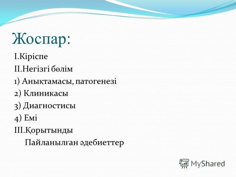 Жоспар: I.Кіріспе II.Негізгі б ө лім 1) Аны қ тамасы, патогенезі 2) Клиникасы 3) Диагностисы 4) Емі III. Қ орытынды Пайланыл ғ ан ә дебиеттер