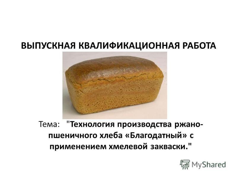 ВЫПУСКНАЯ КВАЛИФИКАЦИОННАЯ РАБОТА Тема: Технология производства ржано- пшеничного хлеба «Благодатный» с применением хмелевой закваски.