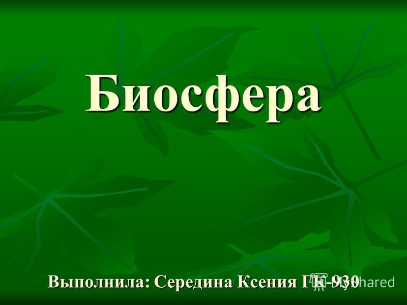 Биосфера Выполнила: Середина Ксения ГК-930 Биосфера Выполнила: Середина Ксения ГК-930
