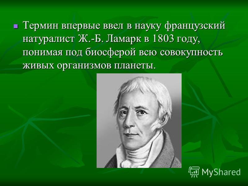 Термин впервые ввел в науку французский натуралист Ж.-Б. Ламарк в 1803 году, понимая под биосферой всю совокупность живых организмов планеты. Термин впервые ввел в науку французский натуралист Ж.-Б. Ламарк в 1803 году, понимая под биосферой всю совок
