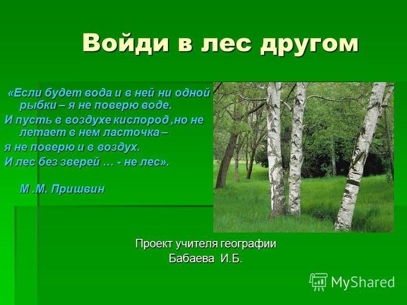 Войди в лес другом «Если будет вода и в ней ни одной рыбки – я не поверю воде. «Если будет вода и в ней ни одной рыбки – я не поверю воде. И пусть в воздухе кислород,но не летает в нем ласточка – я не поверю и в воздух. И лес без зверей … - не лес».