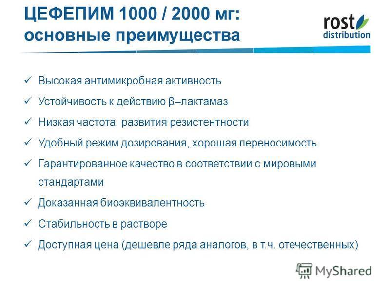 ЦЕФЕПИМ 1000 / 2000 мг: основные преимущества Высокая антимикробная активность Устойчивость к действию β–лактамаз Низкая частота развития резистентности Удобный режим дозирования, хорошая переносимость Гарантированное качество в соответствии с мировы