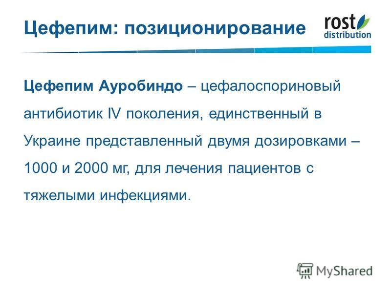 Цефепим: позиционирование Цефепим Ауробиндо – цефалоспориновый антибиотик IV поколения, единственный в Украине представленный двумя дозировками – 1000 и 2000 мг, для лечения пациентов с тяжелыми инфекциями.