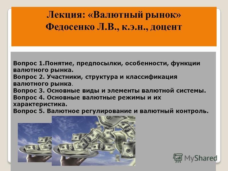 Лекция: «Валютный рынок» Федосенко Л.В., к.э.н., доцент Вопрос 1.Понятие, предпосылки, особенности, функции валютного рынка. Вопрос 2. Участники, структура и классификация валютного рынка. Вопрос 3. Основные виды и элементы валютной системы. Вопрос 4