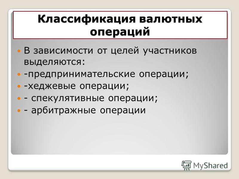 Классификация валютных операций В зависимости от целей участников выделяются: -предпринимательские операции; -хеджевые операции; - спекулятивные операции; - арбитражные операции