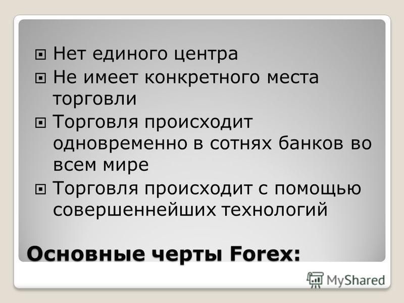 Основные черты Forex: Нет единого центра Не имеет конкретного места торговли Торговля происходит одновременно в сотнях банков во всем мире Торговля происходит с помощью совершеннейших технологий